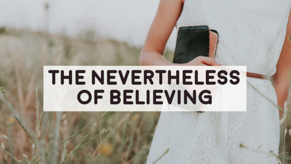 The Nevertheless of Believing - 5-13-18