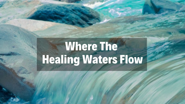 Where The Healing Waters Flow - 2/17/19