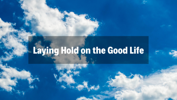 Laying Hold on the Good Life - 3/10/19