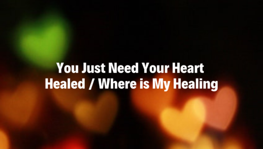 You Just Need Your Heart Healed / Where is My Healing - 3/3/19