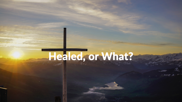 Healed, or What? 7-14-19
