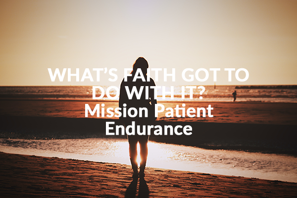 WHAT'S FAITH GOT TO DO WITH IT? – Mission Patient Endurance (7-26-2020)