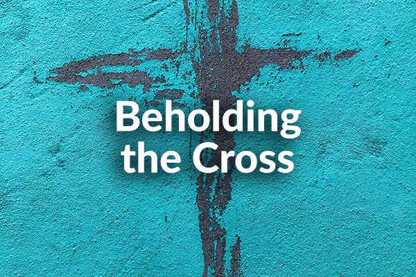 Beholding The Cross (11-15-2020)