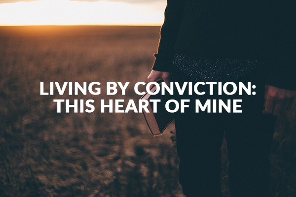 LIVING BY CONVICTION: This Heart of Mine (12-13-2020)
